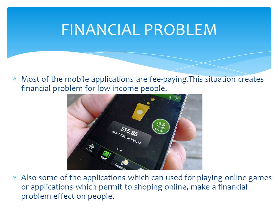 FINANCIAL PROBLEM Most of the mobile applications are fee-paying.This situation creates financial problem for low income people.
