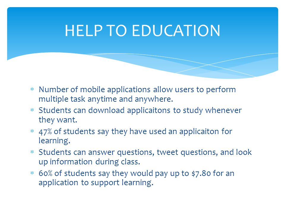 HELP TO EDUCATION Number of mobile applications allow users to perform multiple task anytime and anywhere.