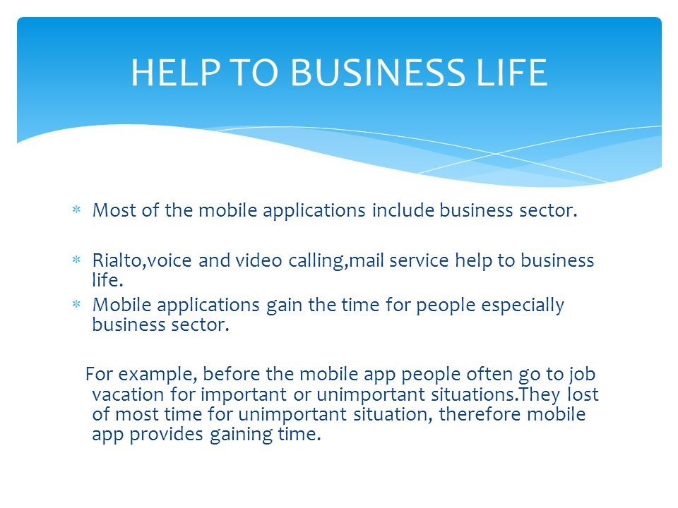 HELP TO BUSINESS LIFE Most of the mobile applications include business sector. Rialto,voice and video calling,mail service help to business life.