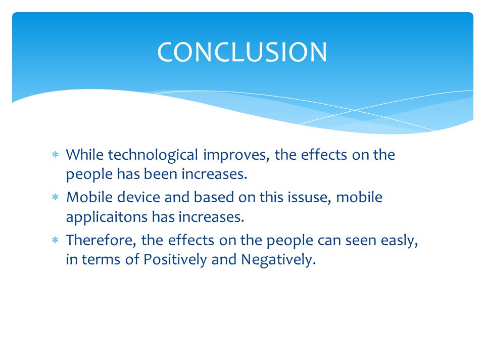 CONCLUSION While technological improves, the effects on the people has been increases.