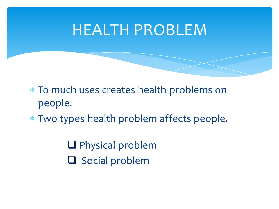 HEALTH PROBLEM To much uses creates health problems on people.