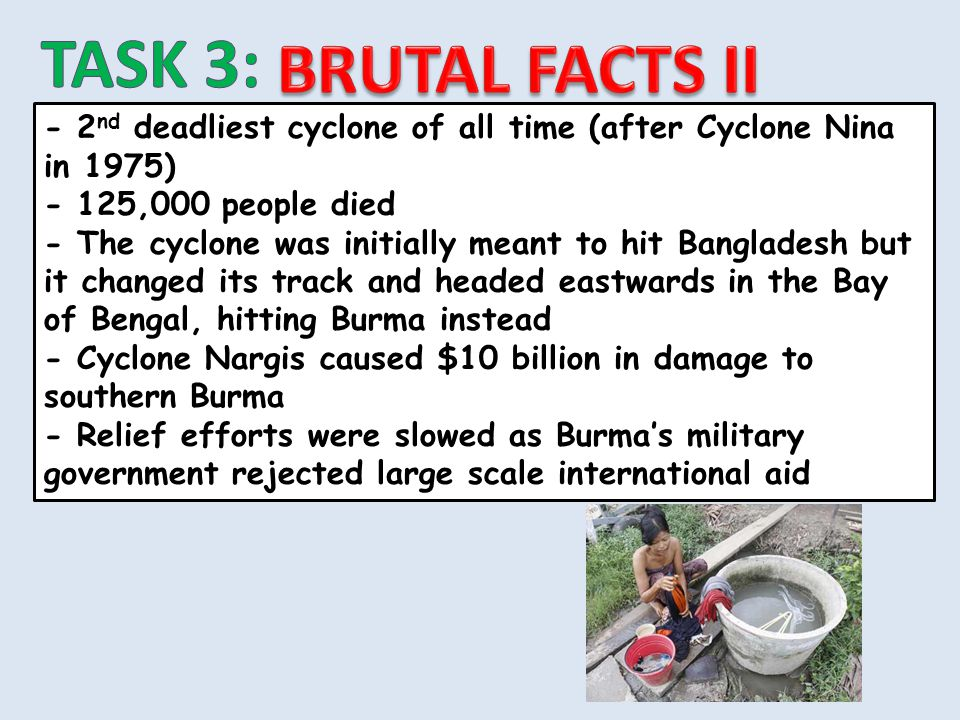 TASK 3: BRUTAL FACTS II. - 2nd deadliest cyclone of all time (after Cyclone Nina in 1975) - 125,000 people died.