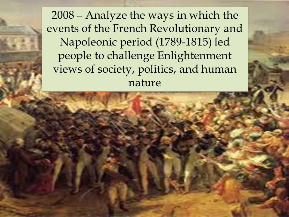 2008 – Analyze the ways in which the events of the French Revolutionary and Napoleonic period (1789-1815) led people to challenge Enlightenment views of society, politics, and human nature