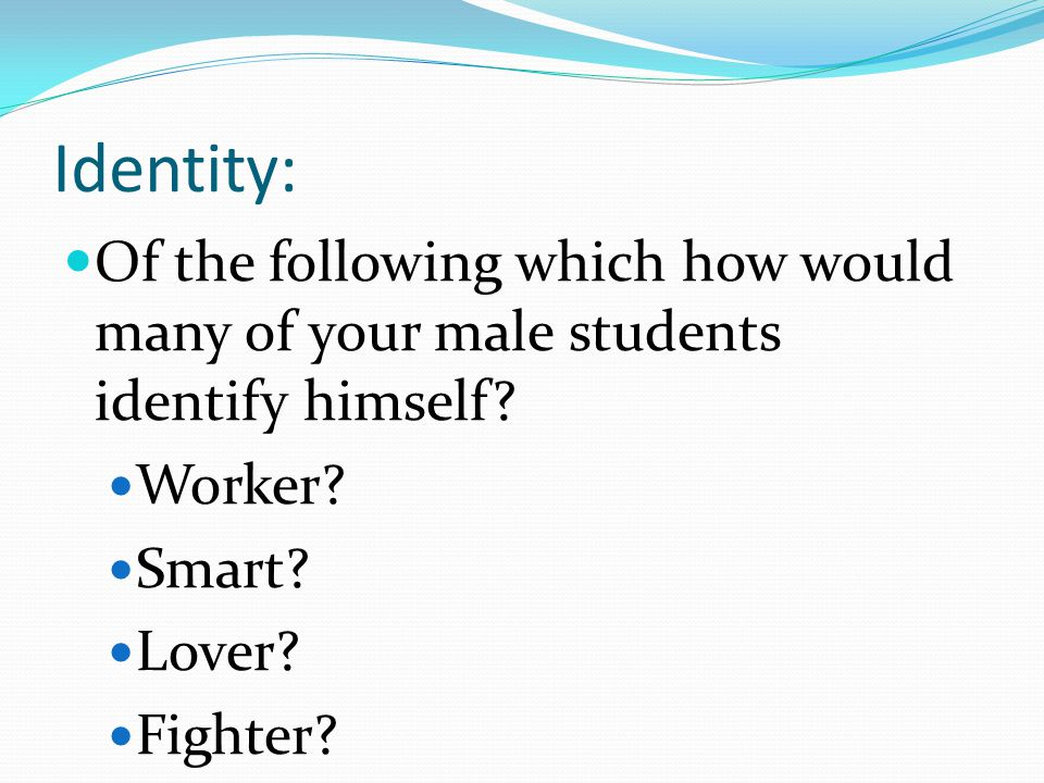 Identity: Of the following which how would many of your male students identify himself Worker Smart