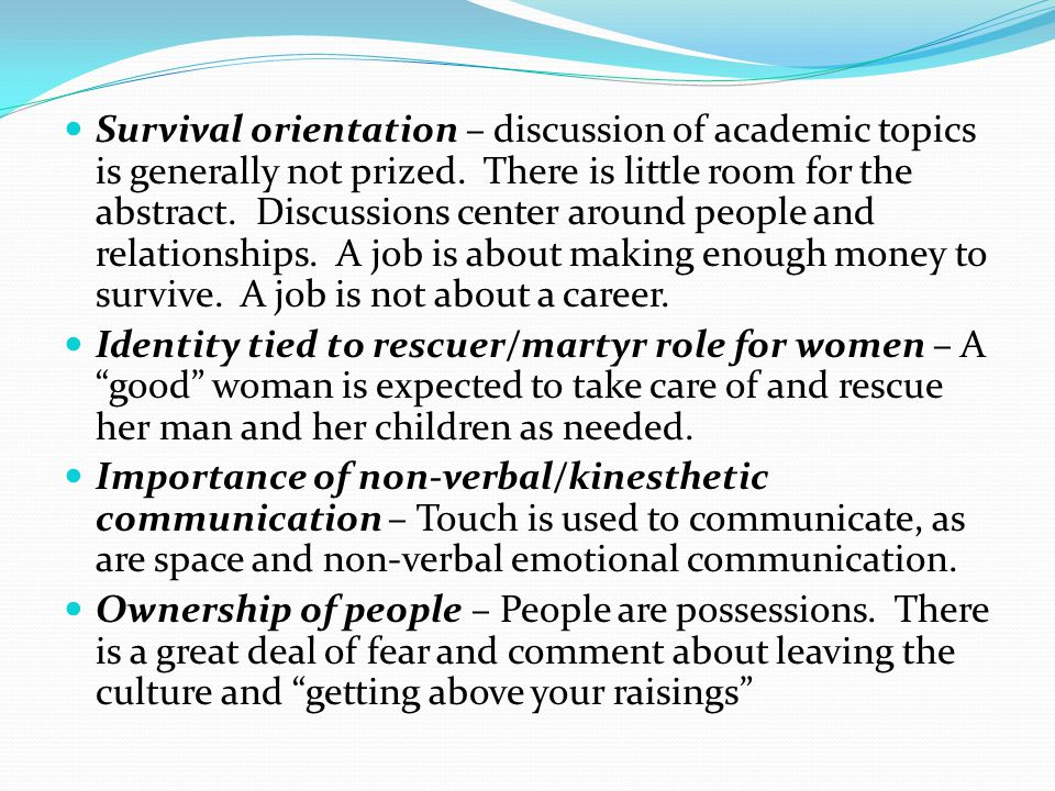 Survival orientation – discussion of academic topics is generally not prized. There is little room for the abstract. Discussions center around people and relationships. A job is about making enough money to survive. A job is not about a career.