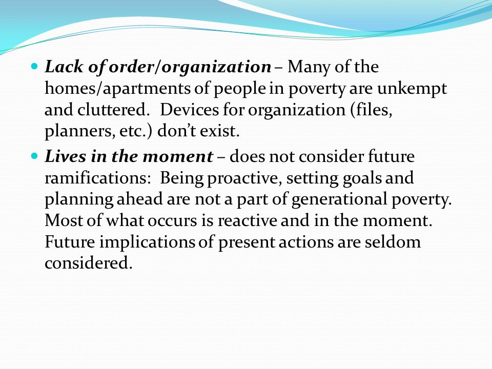 Lack of order/organization – Many of the homes/apartments of people in poverty are unkempt and cluttered. Devices for organization (files, planners, etc.) don't exist.