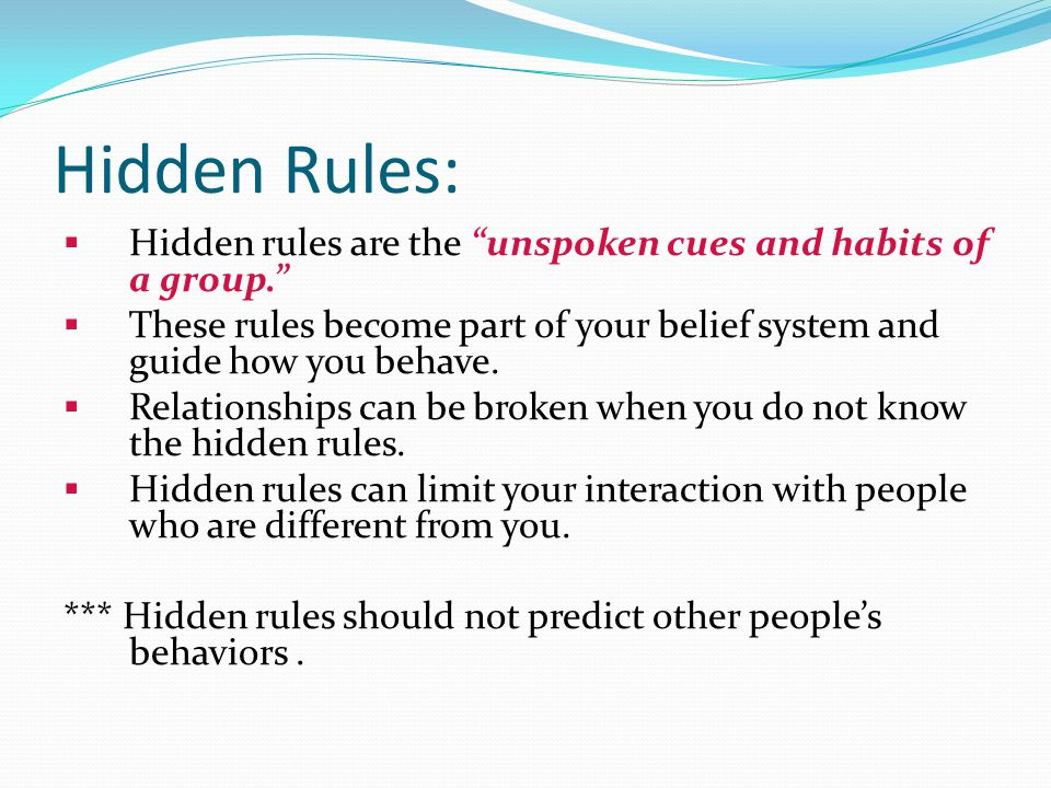 Hidden Rules: Hidden rules are the unspoken cues and habits of a group. These rules become part of your belief system and guide how you behave.
