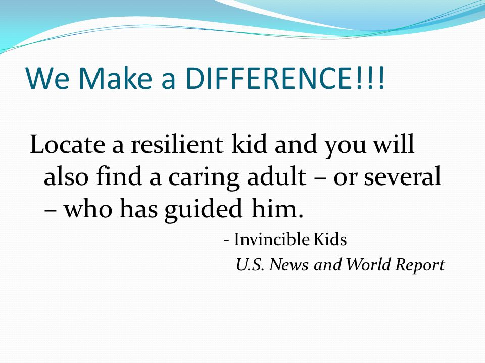 We Make a DIFFERENCE!!! Locate a resilient kid and you will also find a caring adult – or several – who has guided him.