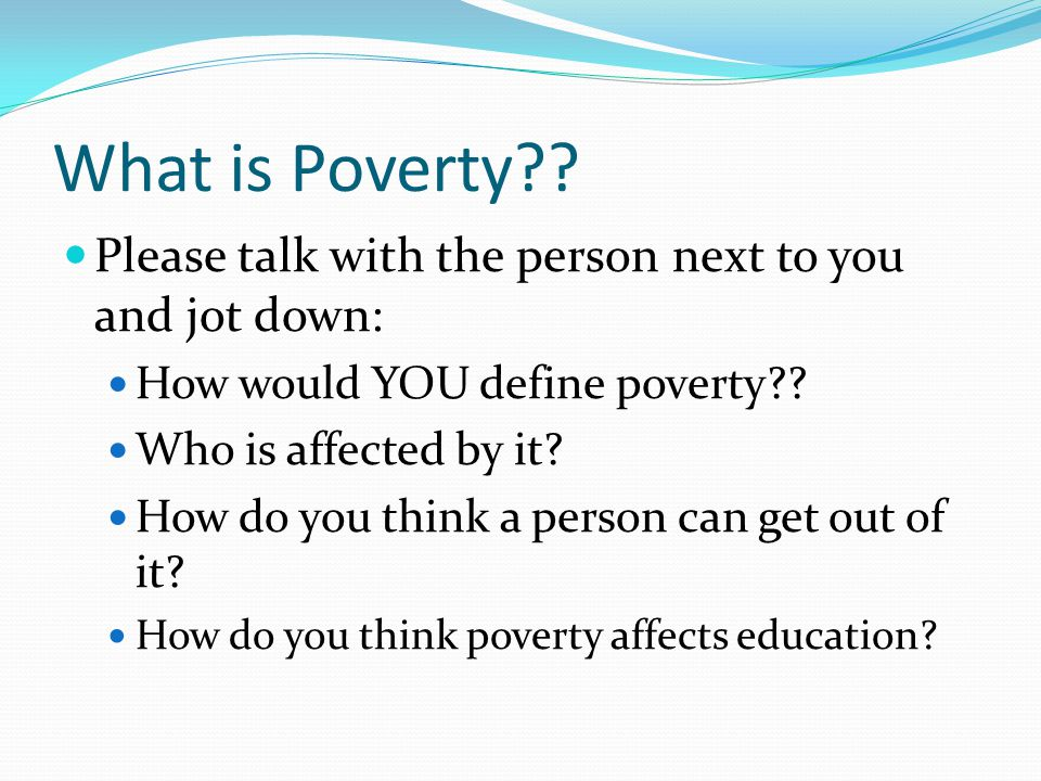What is Poverty Please talk with the person next to you and jot down: How would YOU define poverty