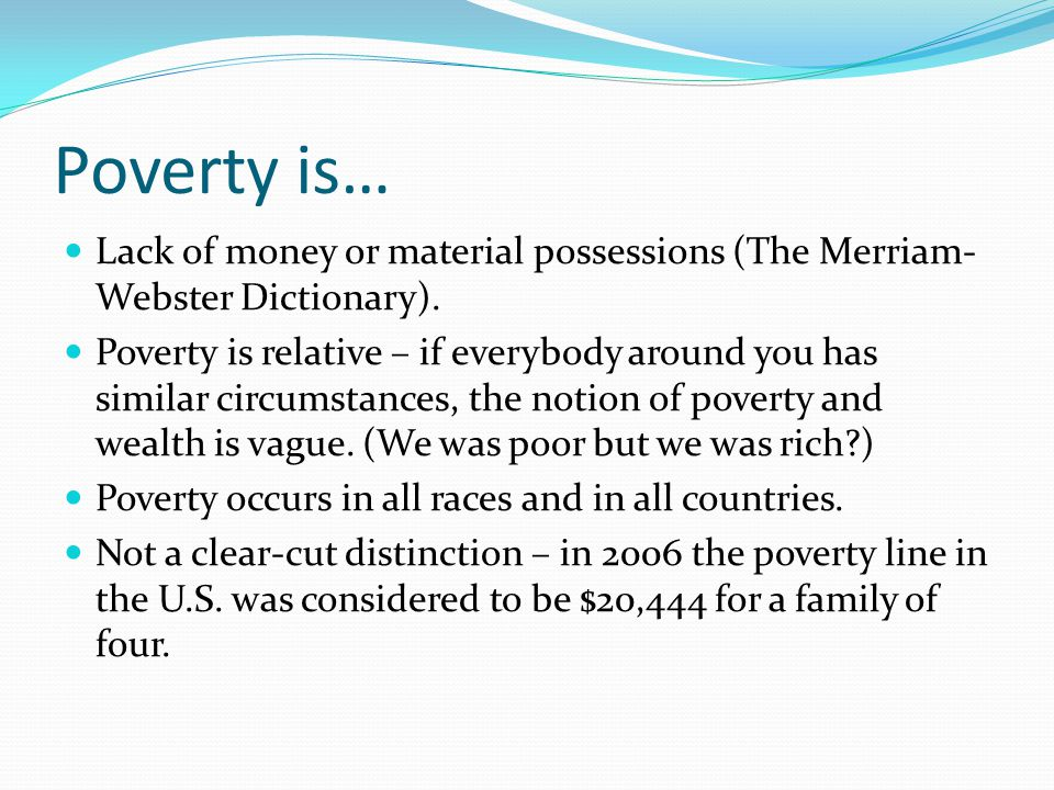 Poverty is… Lack of money or material possessions (The Merriam-Webster Dictionary).