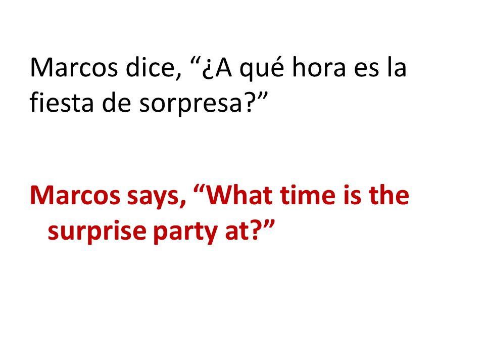 Marcos dice, ¿A qué hora es la fiesta de sorpresa