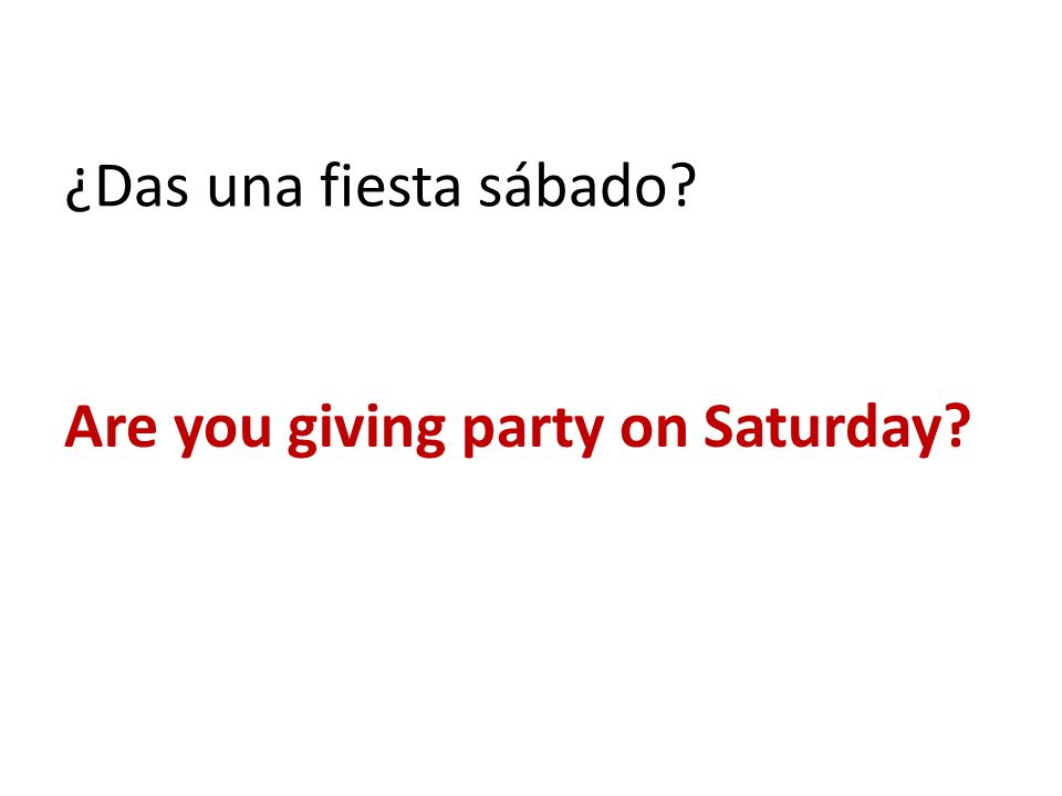 ¿Das una fiesta sábado Are you giving party on Saturday