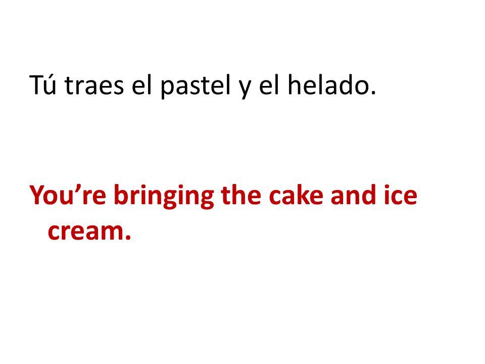 Tú traes el pastel y el helado.