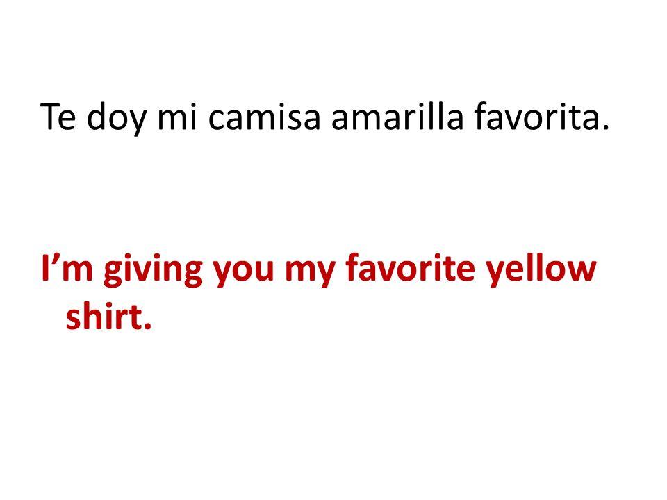 Te doy mi camisa amarilla favorita.