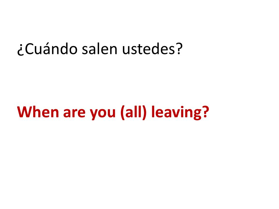 ¿Cuándo salen ustedes When are you (all) leaving