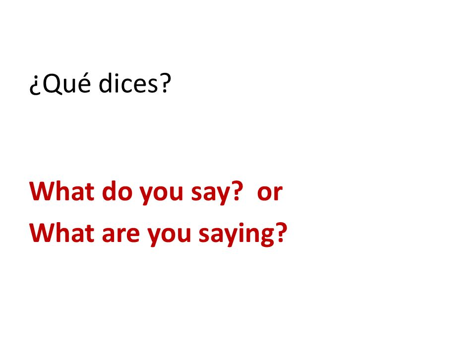 ¿Qué dices What do you say or What are you saying