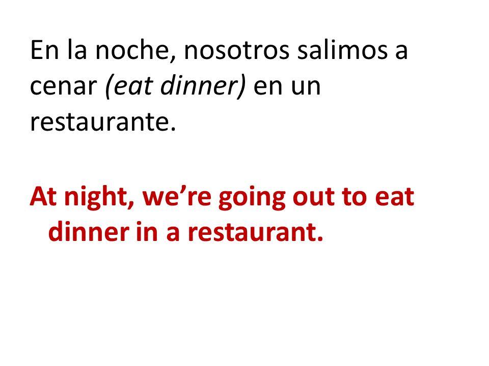En la noche, nosotros salimos a cenar (eat dinner) en un restaurante.