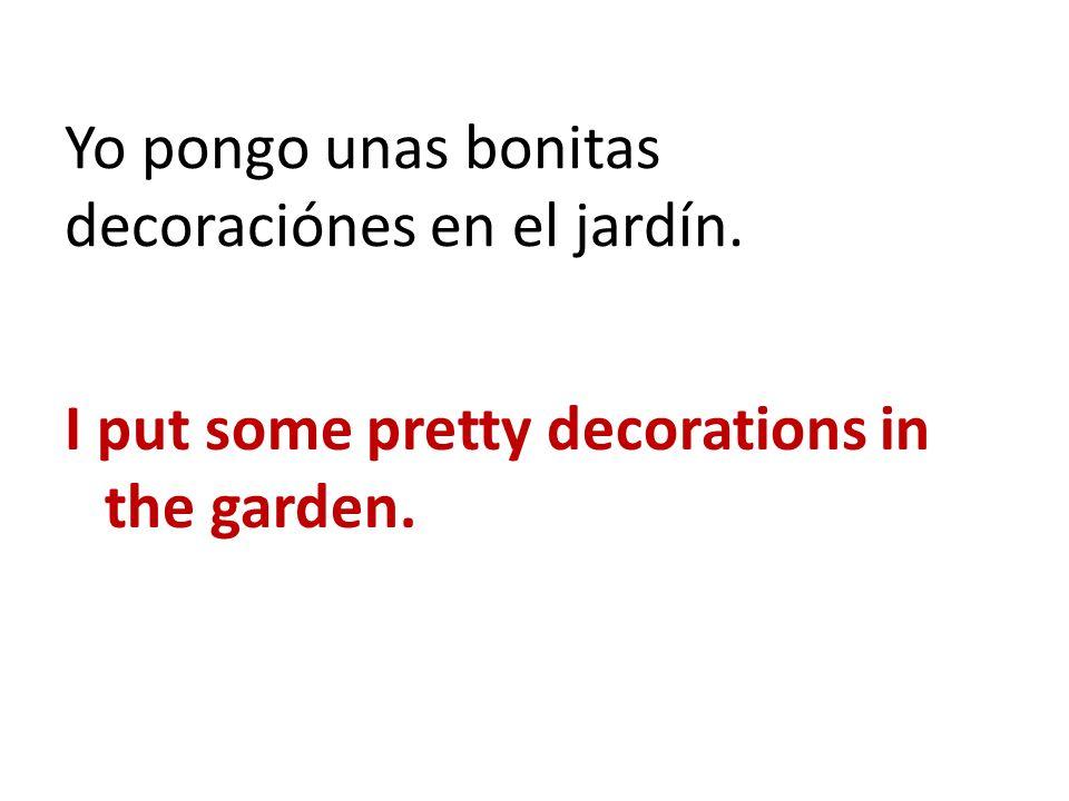 Yo pongo unas bonitas decoraciónes en el jardín.