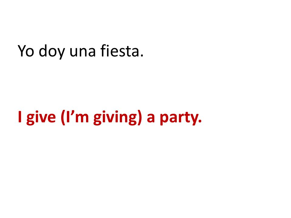 Yo doy una fiesta. I give (I'm giving) a party.