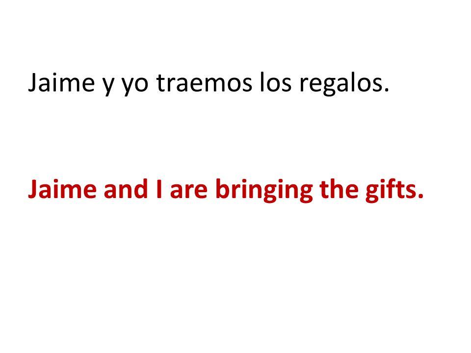 Jaime y yo traemos los regalos.