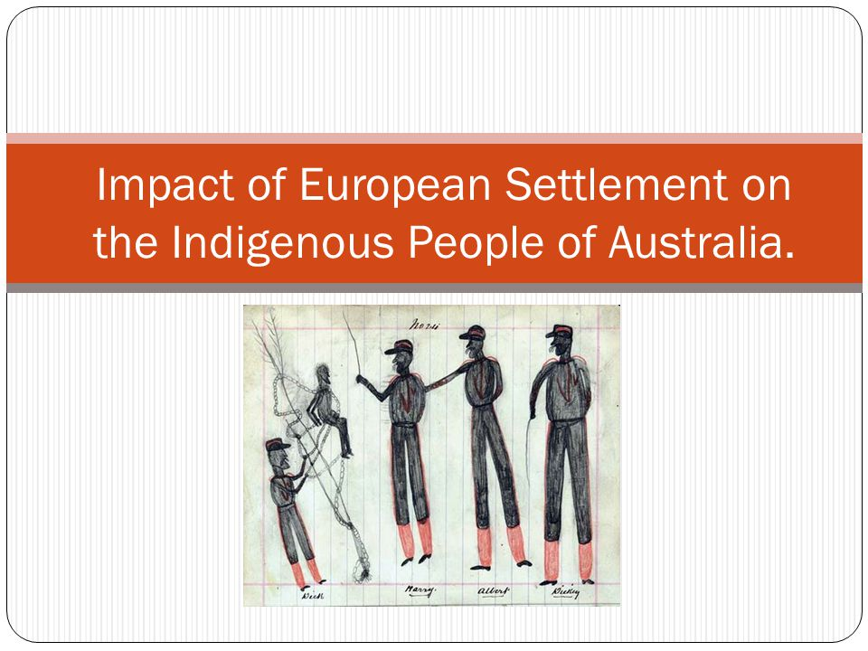 Impact of European Settlement on the Indigenous People of Australia.