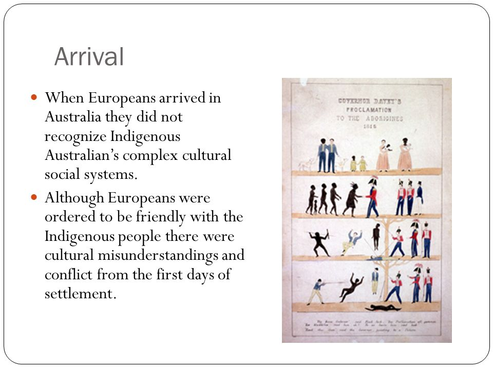 Arrival When Europeans arrived in Australia they did not recognize Indigenous Australian's complex cultural social systems.