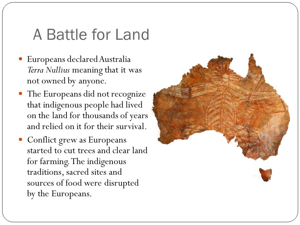 A Battle for Land Europeans declared Australia Terra Nullius meaning that it was not owned by anyone.