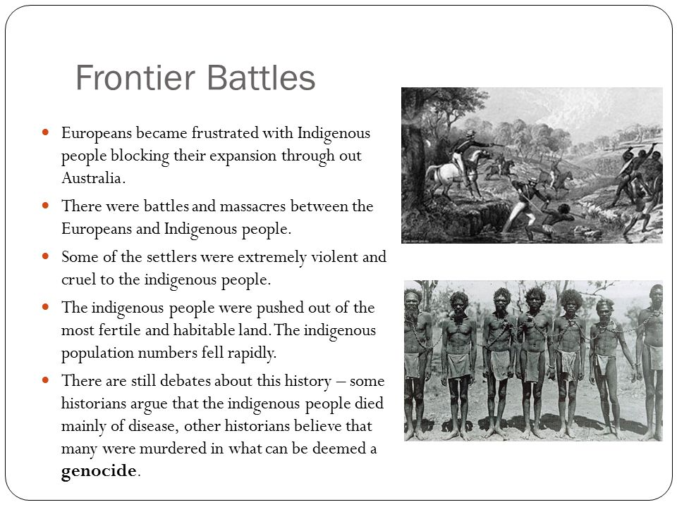 Frontier Battles Europeans became frustrated with Indigenous people blocking their expansion through out Australia.