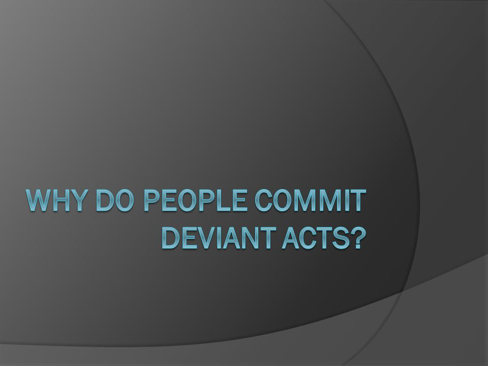 Why do people commit deviant acts