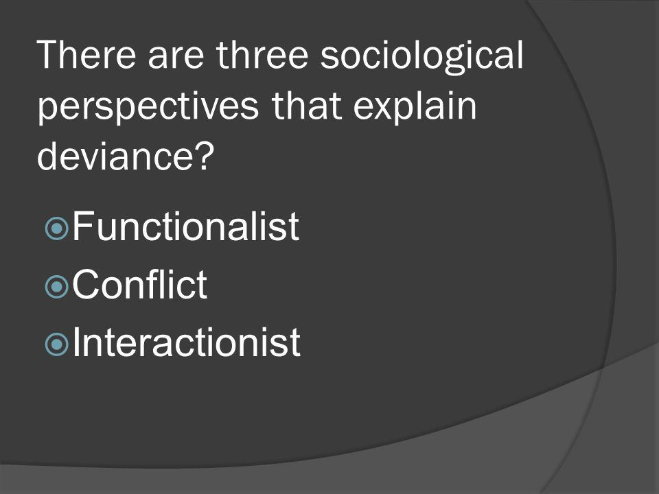 There are three sociological perspectives that explain deviance