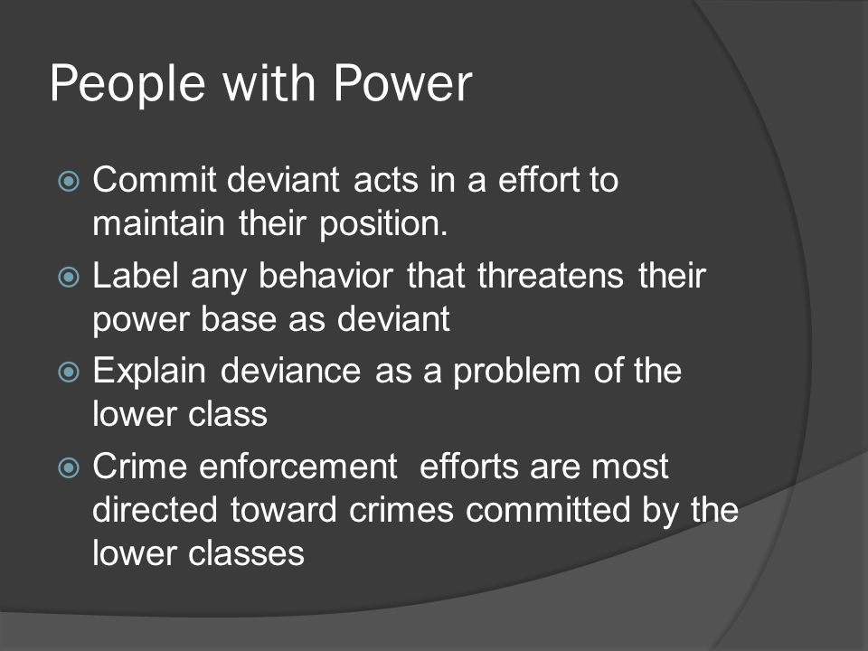 People with Power Commit deviant acts in a effort to maintain their position. Label any behavior that threatens their power base as deviant.