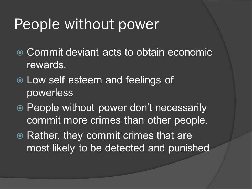 People without power Commit deviant acts to obtain economic rewards.
