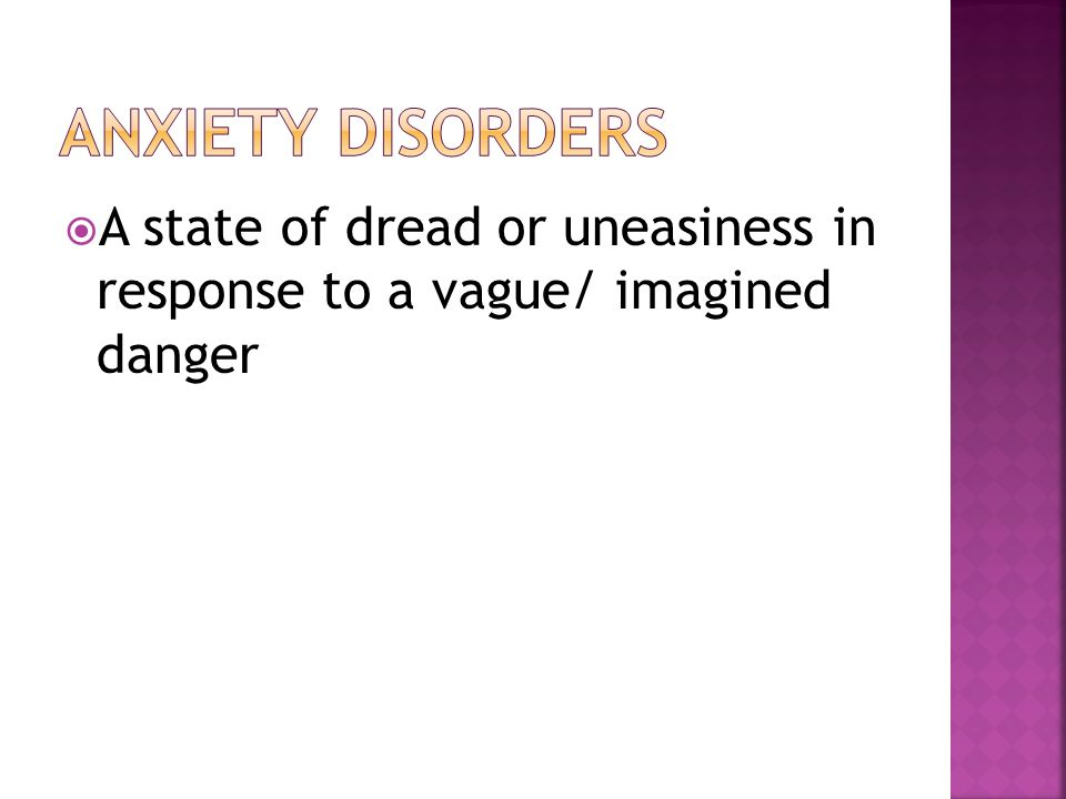 Anxiety disorders A state of dread or uneasiness in response to a vague/ imagined danger