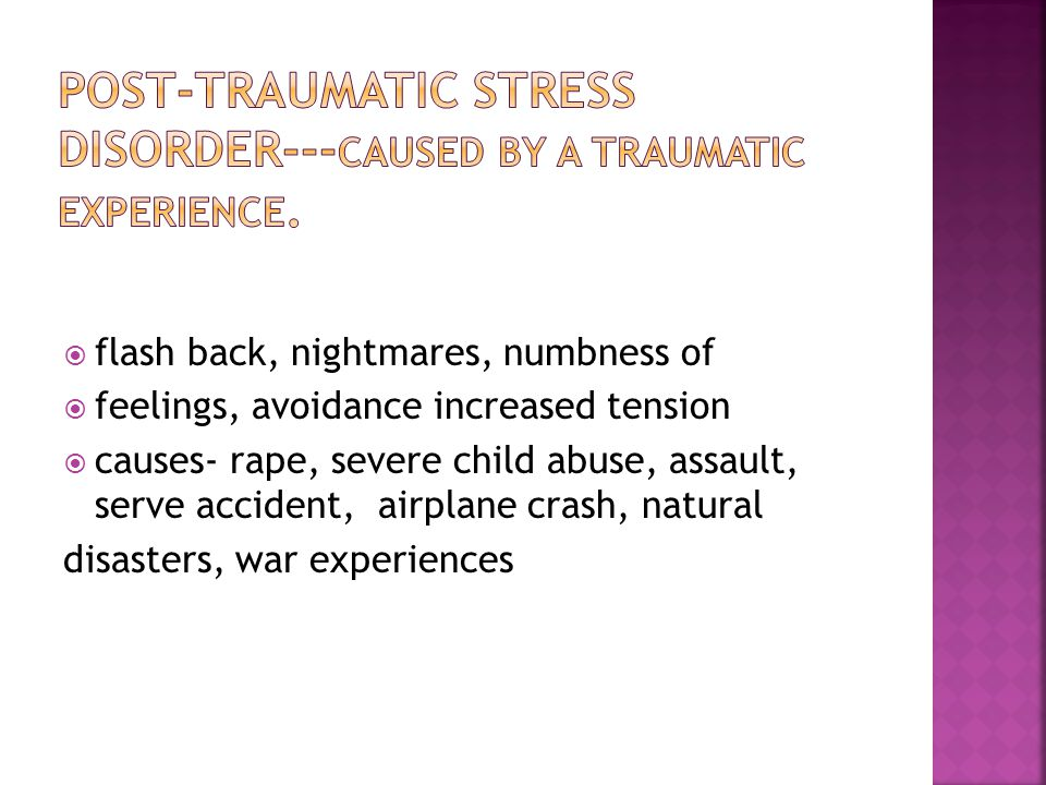 Post-traumatic stress disorder---caused by a traumatic experience.