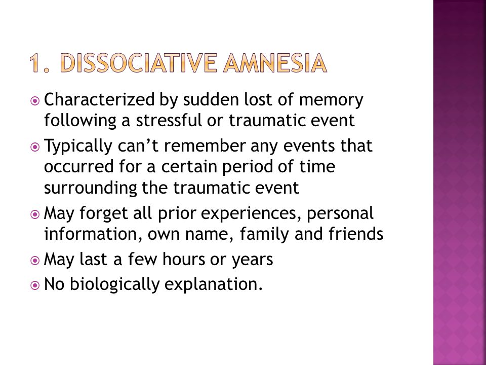 1. Dissociative amnesia Characterized by sudden lost of memory following a stressful or traumatic event.