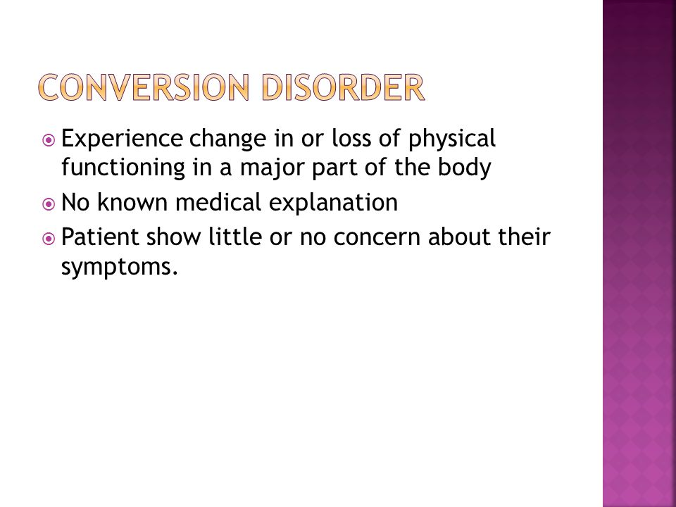 Conversion Disorder Experience change in or loss of physical functioning in a major part of the body.