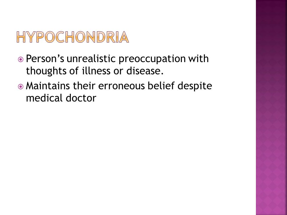 hypochondria Person's unrealistic preoccupation with thoughts of illness or disease.