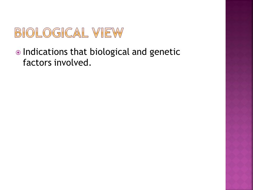 Biological view Indications that biological and genetic factors involved.