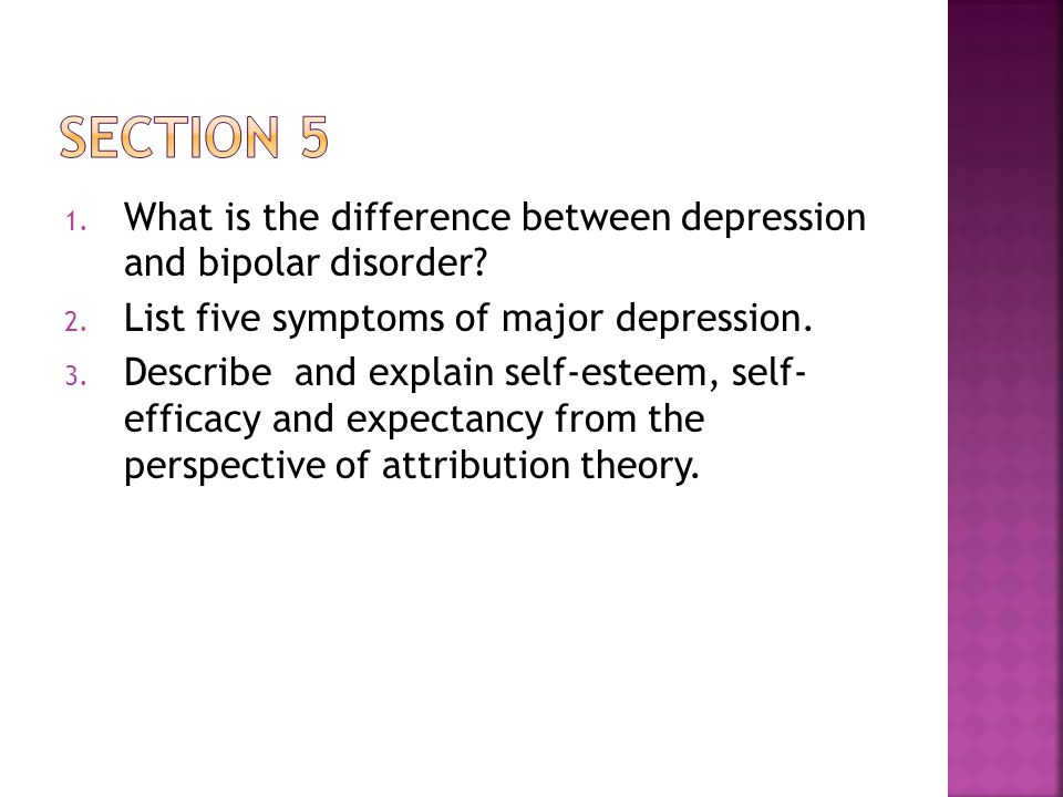 Section 5 What is the difference between depression and bipolar disorder List five symptoms of major depression.