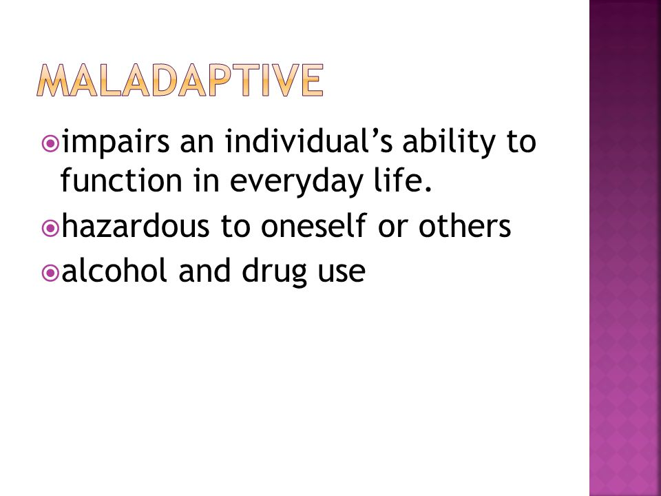 MaladaptivE impairs an individual's ability to function in everyday life. hazardous to oneself or others.