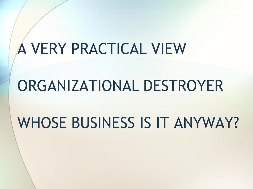 A VERY PRACTICAL VIEW ORGANIZATIONAL DESTROYER WHOSE BUSINESS IS IT ANYWAY