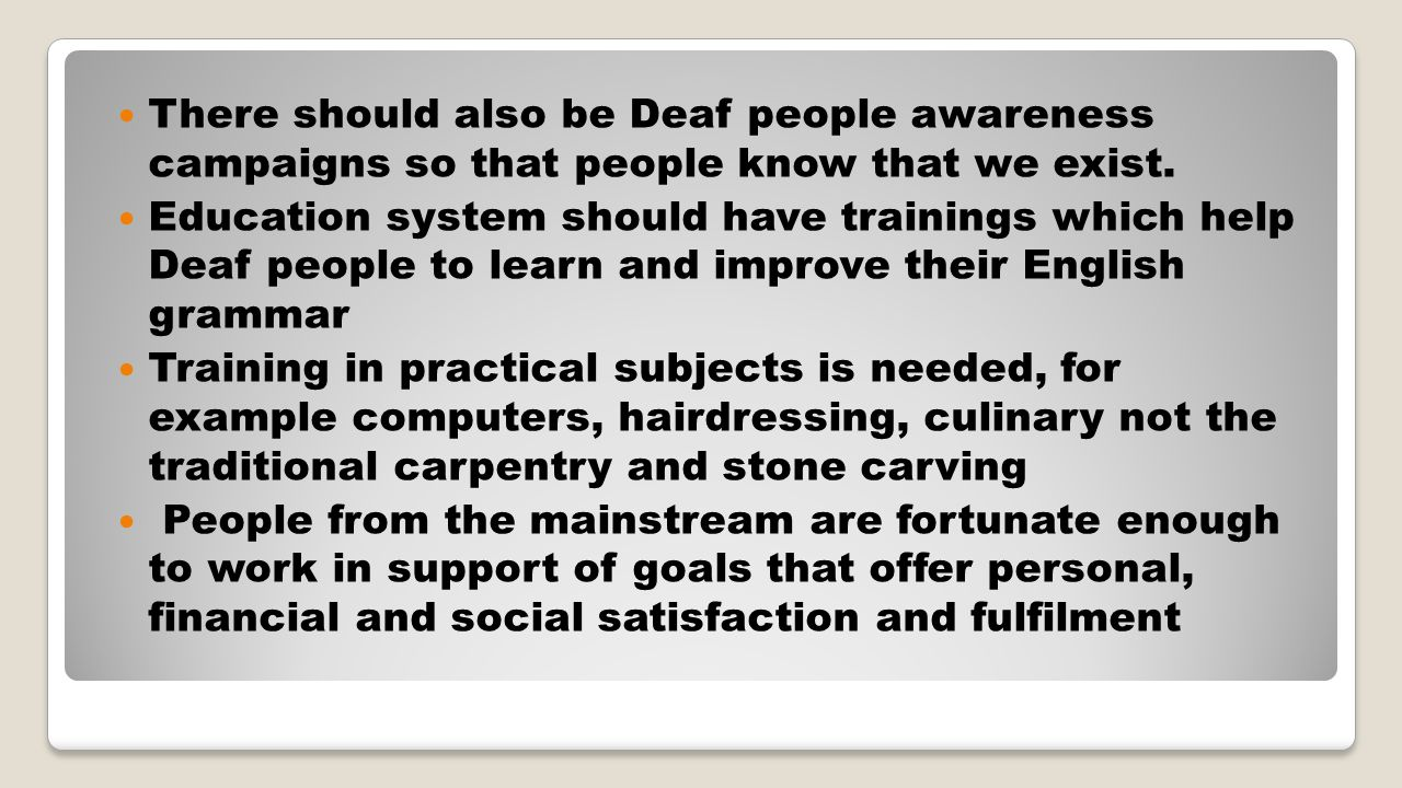 There should also be Deaf people awareness campaigns so that people know that we exist.