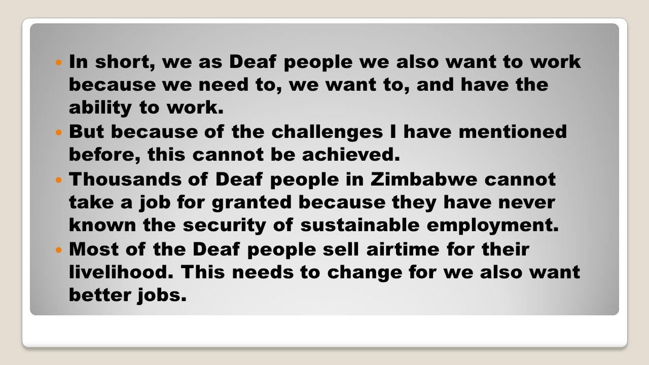 In short, we as Deaf people we also want to work because we need to, we want to, and have the ability to work.