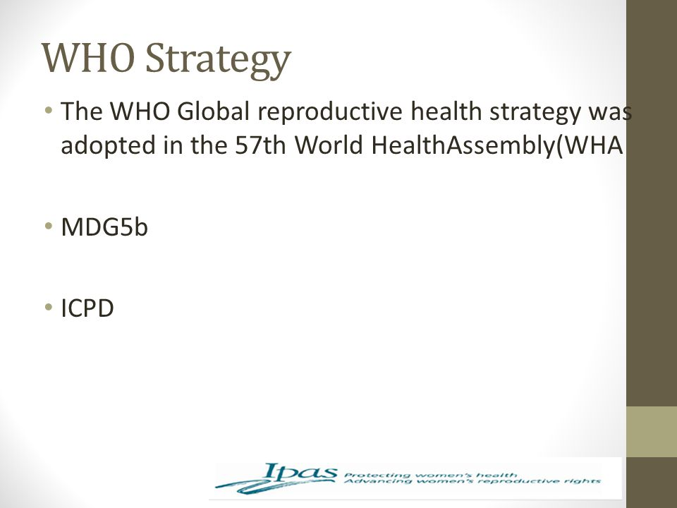 WHO Strategy The WHO Global reproductive health strategy was adopted in the 57th World HealthAssembly(WHA.