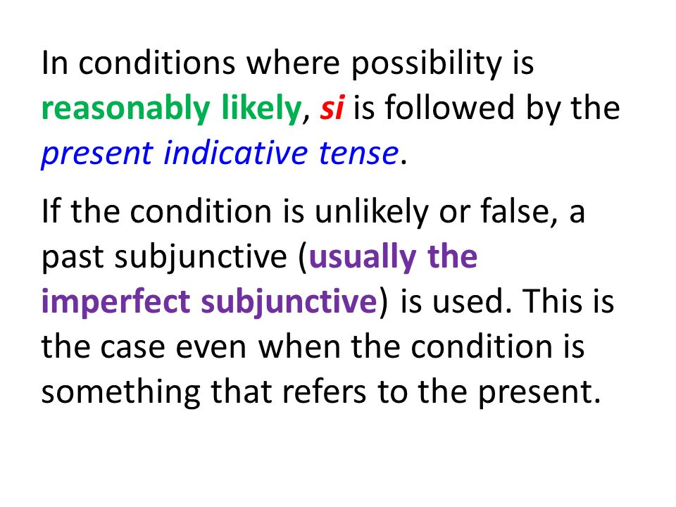 In conditions where possibility is reasonably likely, si is followed by the present indicative tense.