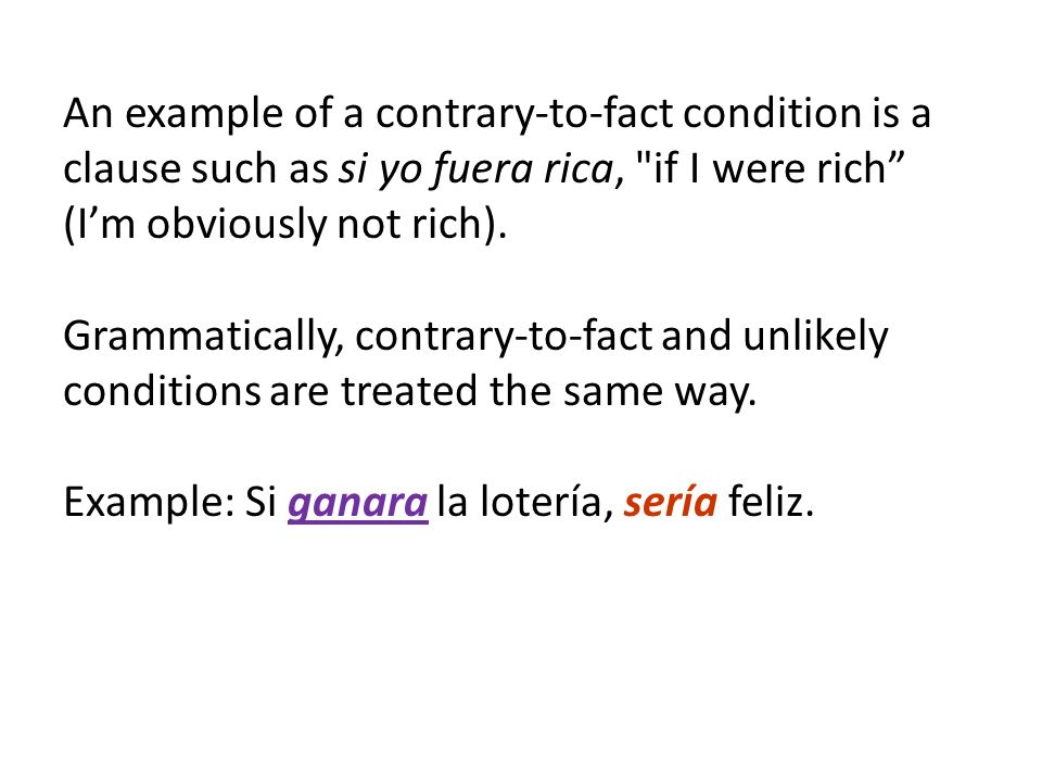 An example of a contrary-to-fact condition is a clause such as si yo fuera rica, if I were rich (I'm obviously not rich).