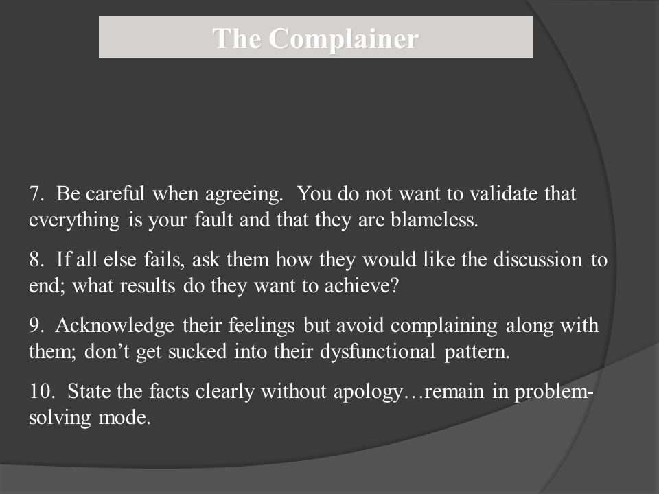 The Complainer 7. Be careful when agreeing. You do not want to validate that everything is your fault and that they are blameless.