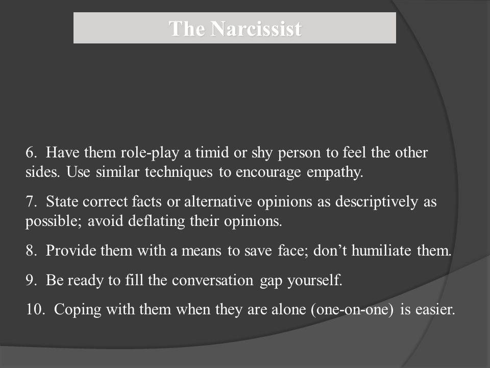 The Narcissist 6. Have them role-play a timid or shy person to feel the other sides. Use similar techniques to encourage empathy.