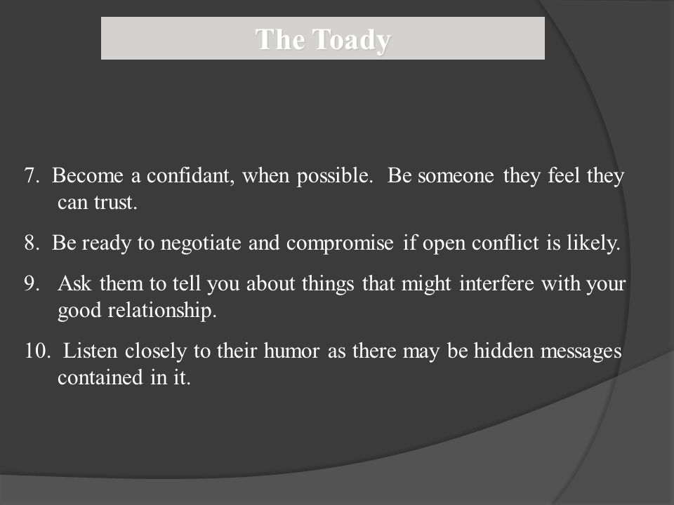 The Toady 7. Become a confidant, when possible. Be someone they feel they can trust.