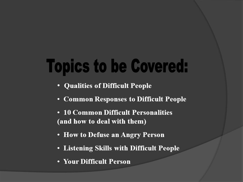 Topics to be Covered: Qualities of Difficult People